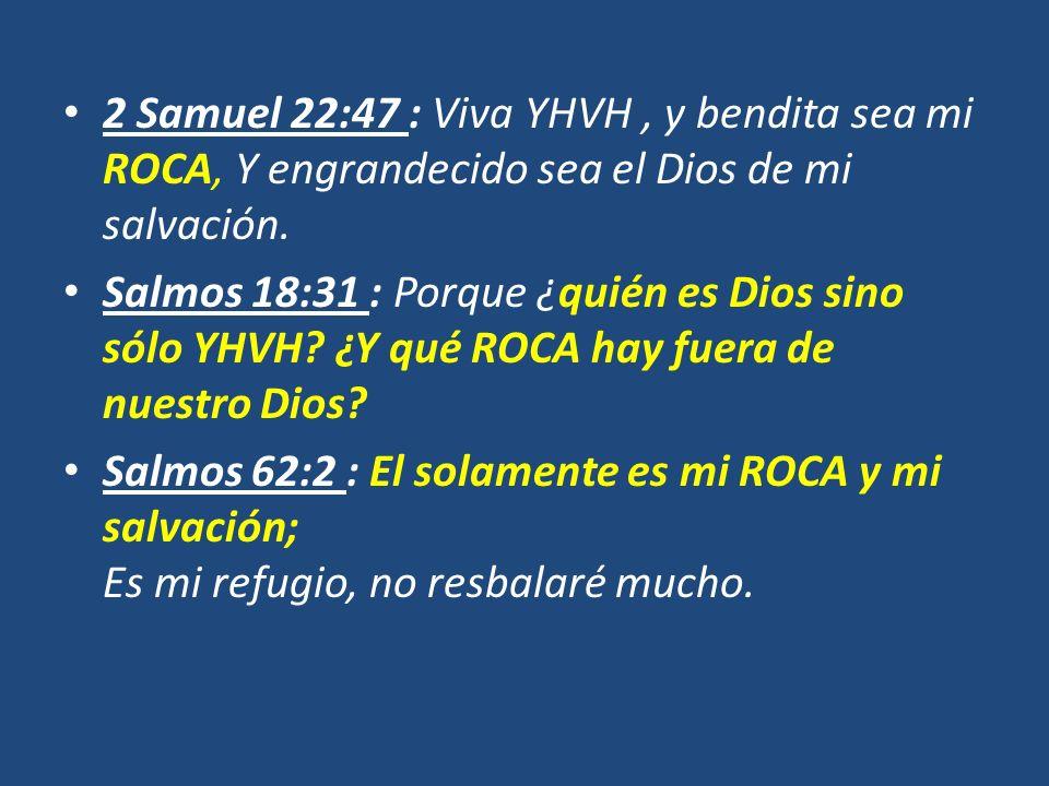 2 Samuel 22:47 : Viva YHVH, y bendita sea mi ROCA, Y engrandecido sea el Dios de mi salvación. Salmos 18:31 : Porque ¿quién es Dios sino sólo YHVH? ¿Y