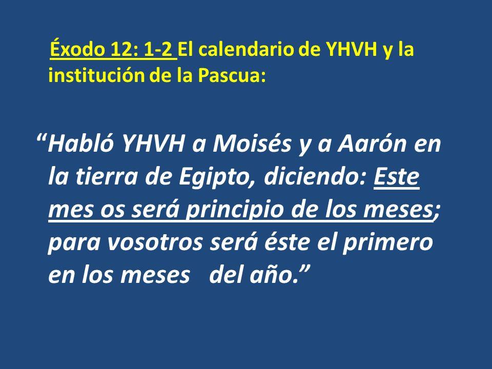 Éxodo 12: 1-2 El calendario de YHVH y la institución de la Pascua: Habló YHVH a Moisés y a Aarón en la tierra de Egipto, diciendo: Este mes os será pr