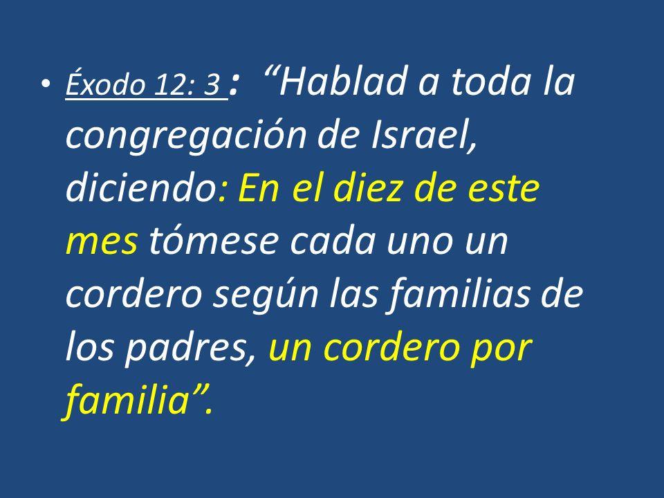 Éxodo 12: 3 : Hablad a toda la congregación de Israel, diciendo: En el diez de este mes tómese cada uno un cordero según las familias de los padres, u