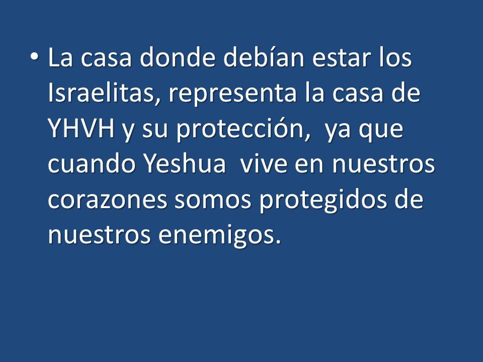 La casa donde debían estar los Israelitas, representa la casa de YHVH y su protección, ya que cuando Yeshua vive en nuestros corazones somos protegido