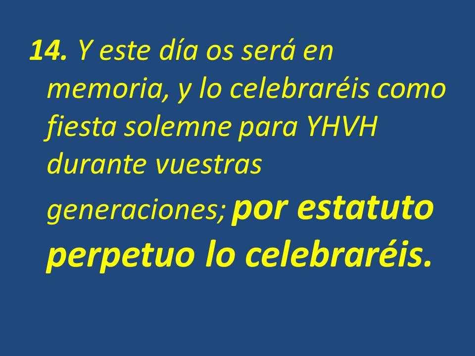 14. Y este día os será en memoria, y lo celebraréis como fiesta solemne para YHVH durante vuestras generaciones; por estatuto perpetuo lo celebraréis.