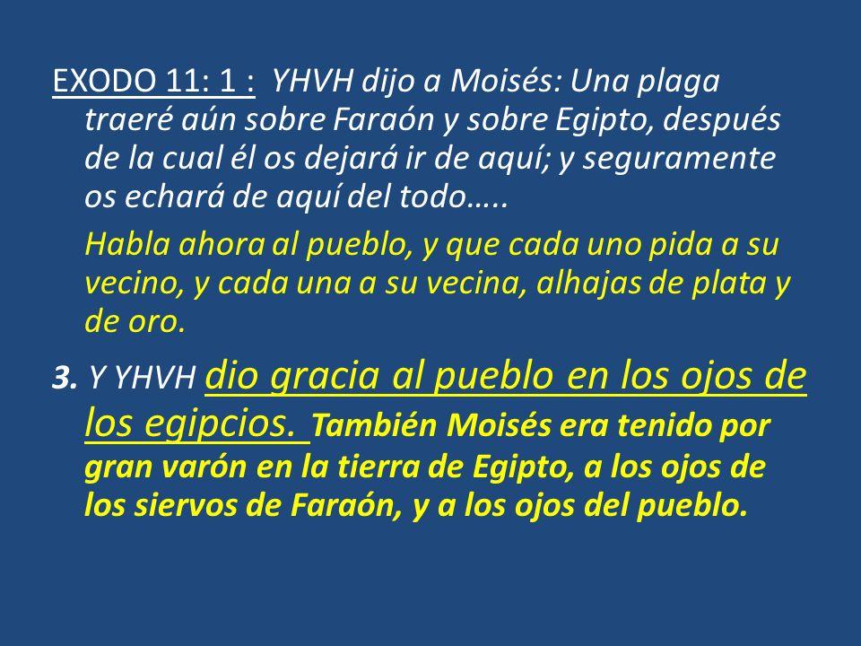 EXODO 11: 1 : YHVH dijo a Moisés: Una plaga traeré aún sobre Faraón y sobre Egipto, después de la cual él os dejará ir de aquí; y seguramente os echar