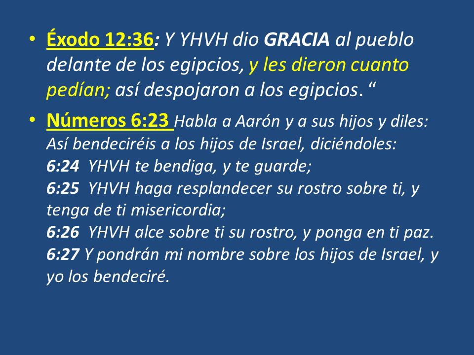 Éxodo 12:36: Y YHVH dio GRACIA al pueblo delante de los egipcios, y les dieron cuanto pedían; así despojaron a los egipcios. Números 6:23 Habla a Aaró