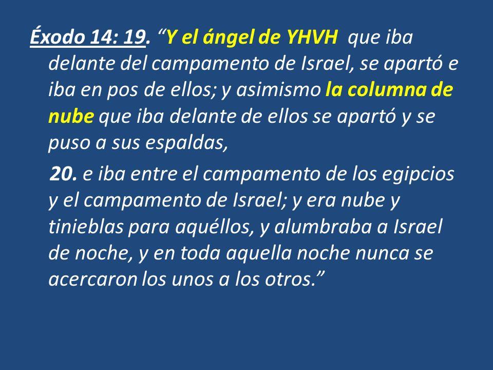 Éxodo 14: 19. Y el ángel de YHVH que iba delante del campamento de Israel, se apartó e iba en pos de ellos; y asimismo la columna de nube que iba dela