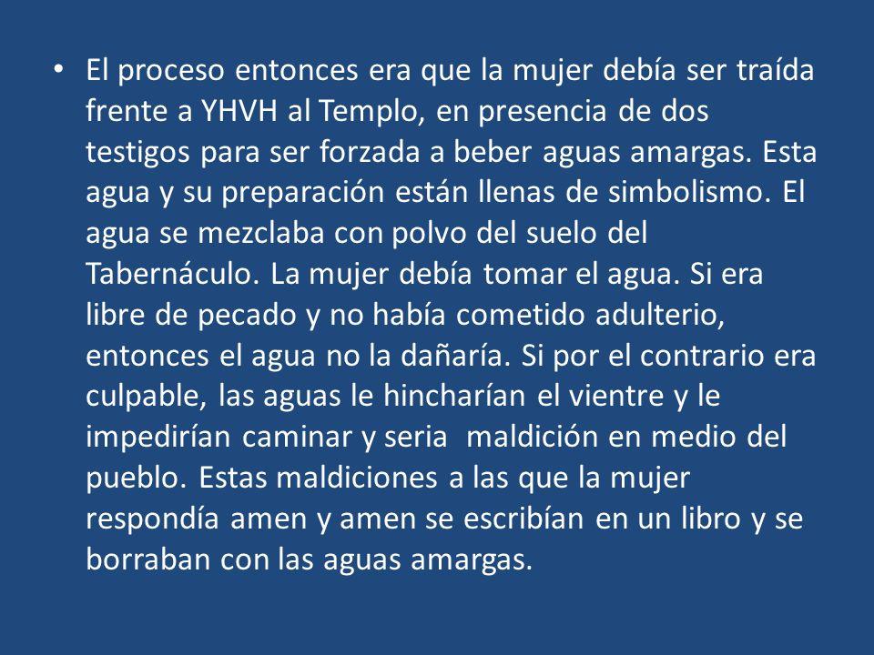 El proceso entonces era que la mujer debía ser traída frente a YHVH al Templo, en presencia de dos testigos para ser forzada a beber aguas amargas. Es