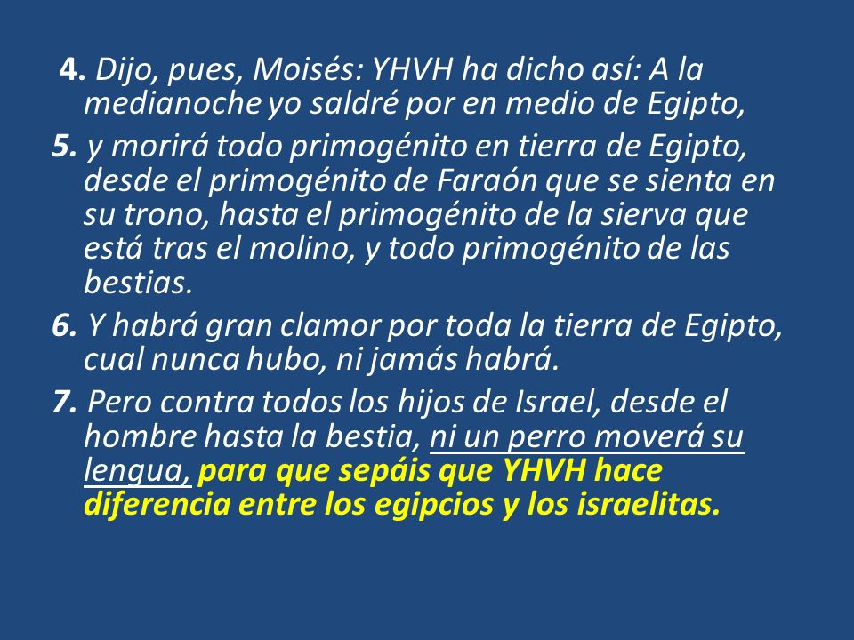 4. Dijo, pues, Moisés: YHVH ha dicho así: A la medianoche yo saldré por en medio de Egipto, 5. y morirá todo primogénito en tierra de Egipto, desde el