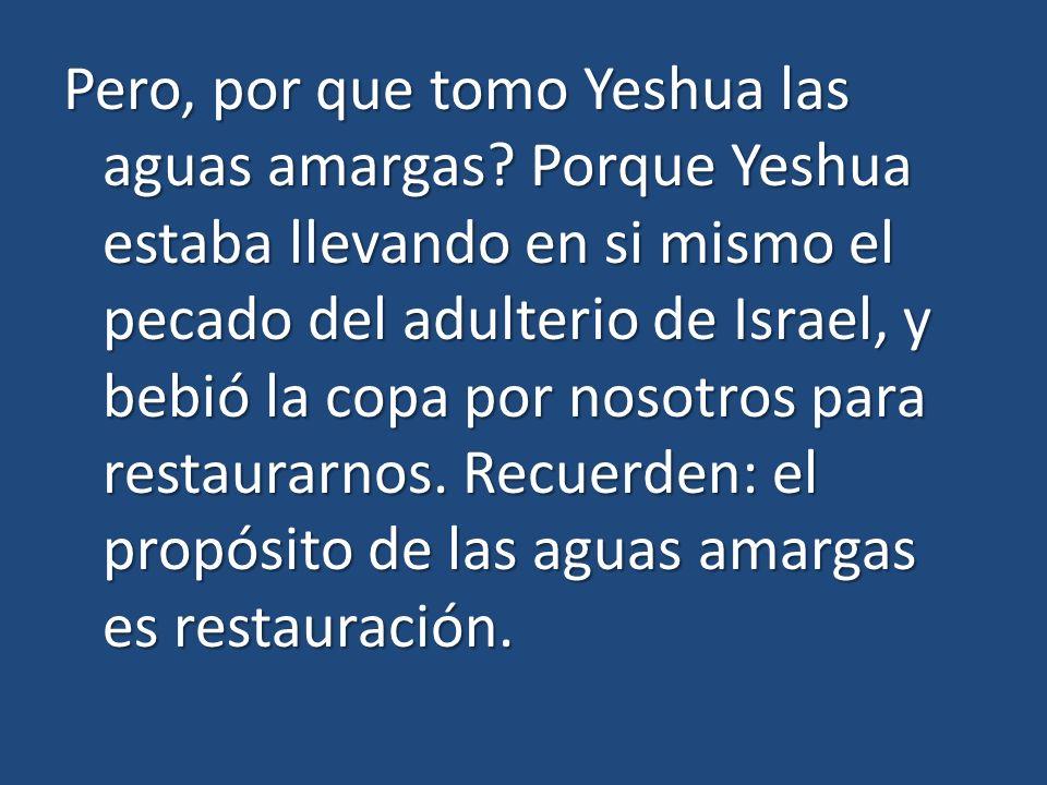 Pero, por que tomo Yeshua las aguas amargas? Porque Yeshua estaba llevando en si mismo el pecado del adulterio de Israel, y bebió la copa por nosotros