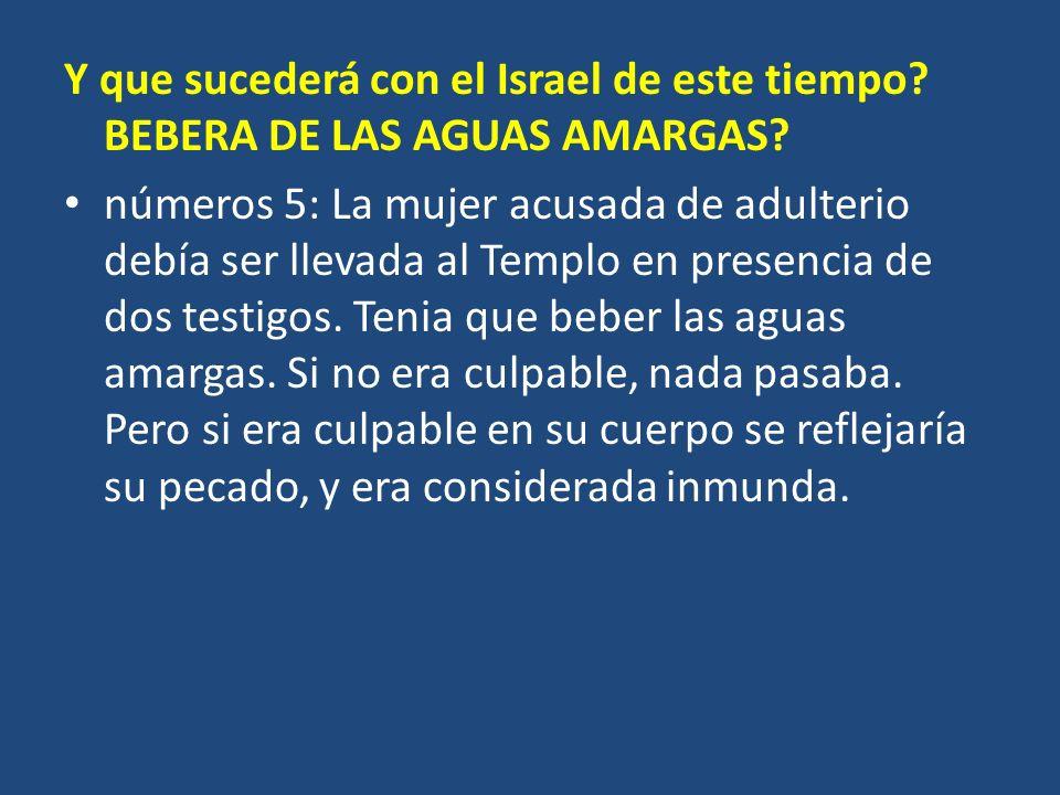 Y que sucederá con el Israel de este tiempo? BEBERA DE LAS AGUAS AMARGAS? números 5: La mujer acusada de adulterio debía ser llevada al Templo en pres