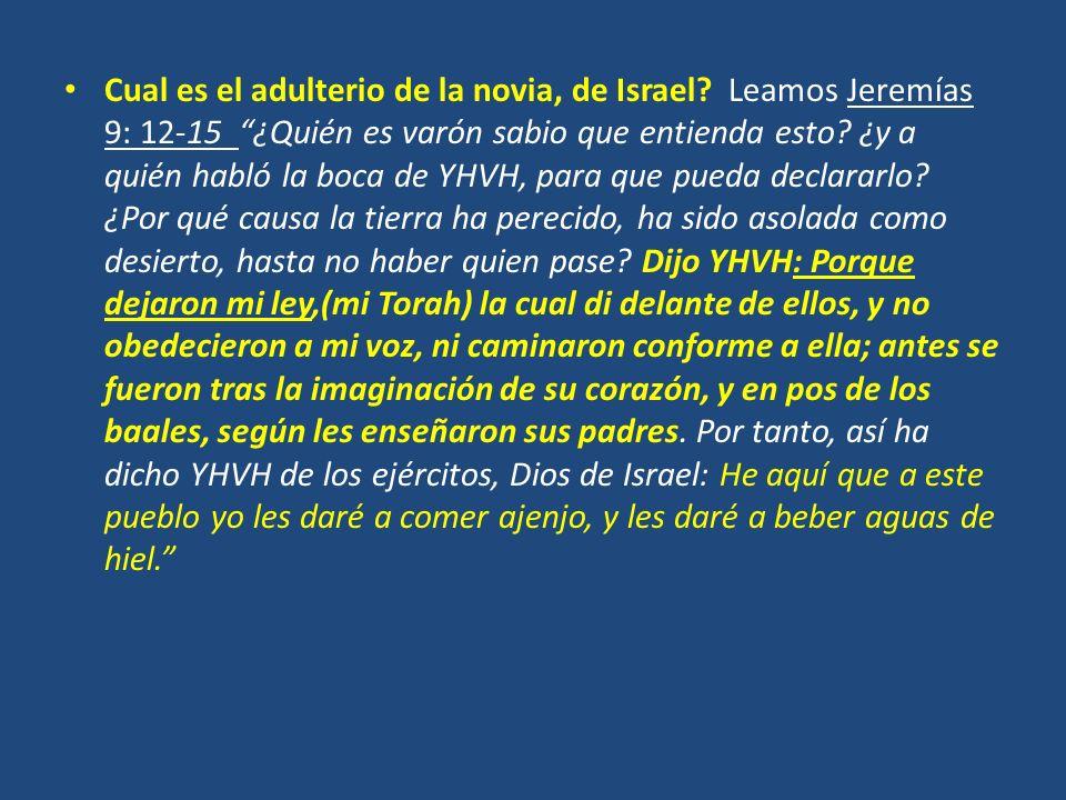 Cual es el adulterio de la novia, de Israel? Leamos Jeremías 9: 12-15 ¿Quién es varón sabio que entienda esto? ¿y a quién habló la boca de YHVH, para