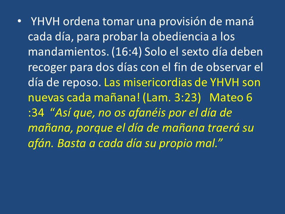 YHVH ordena tomar una provisión de maná cada día, para probar la obediencia a los mandamientos. (16:4) Solo el sexto día deben recoger para dos días c