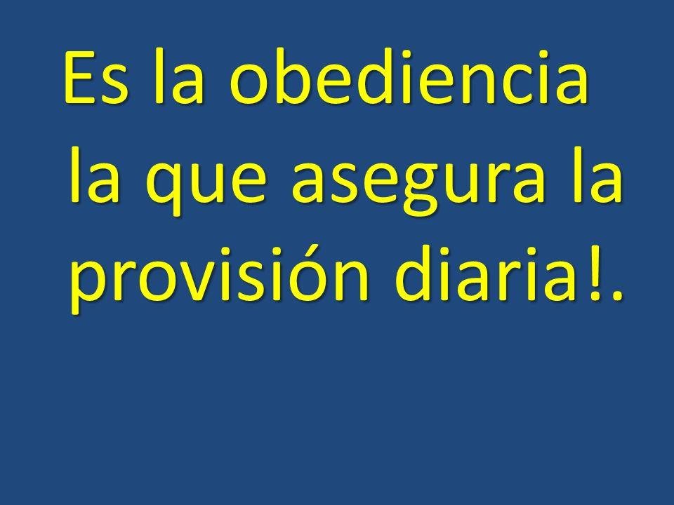 Es la obediencia la que asegura la provisión diaria!. Es la obediencia la que asegura la provisión diaria!.