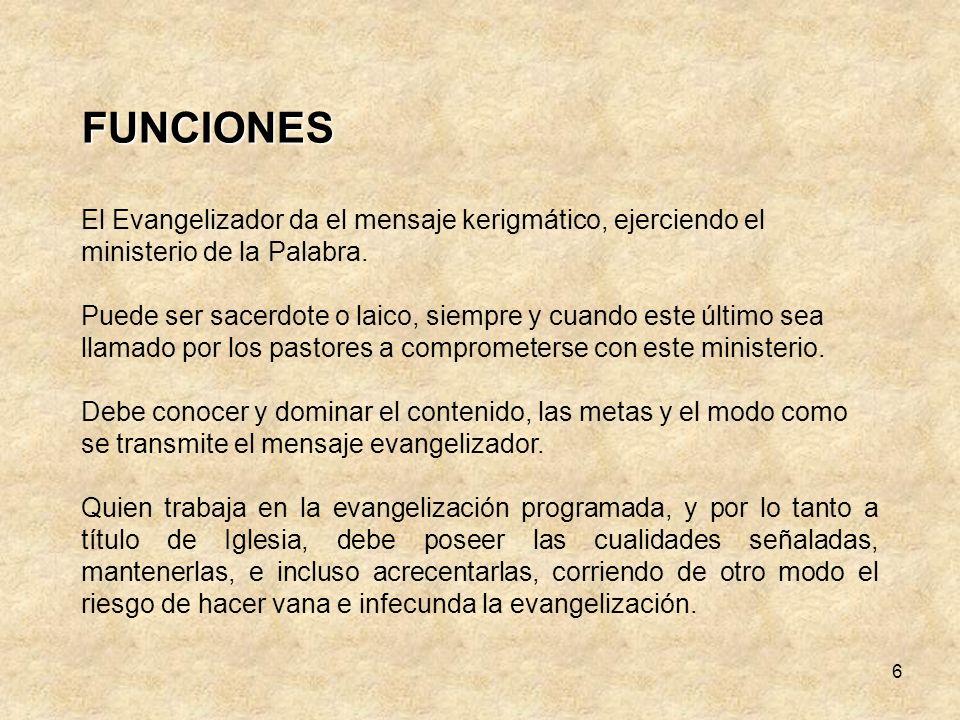 6 FUNCIONES El Evangelizador da el mensaje kerigmático, ejerciendo el ministerio de la Palabra.