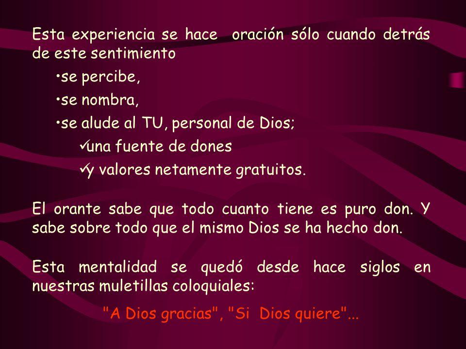 Esta experiencia se hace oración sólo cuando detrás de este sentimiento se percibe, se nombra, se alude al TU, personal de Dios; una fuente de dones y