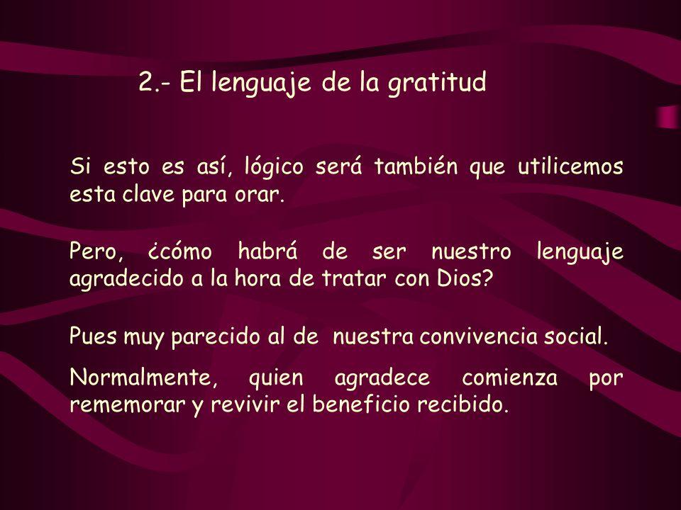 2.- El lenguaje de la gratitud Si esto es así, lógico será también que utilicemos esta clave para orar. Pero, ¿cómo habrá de ser nuestro lenguaje agra
