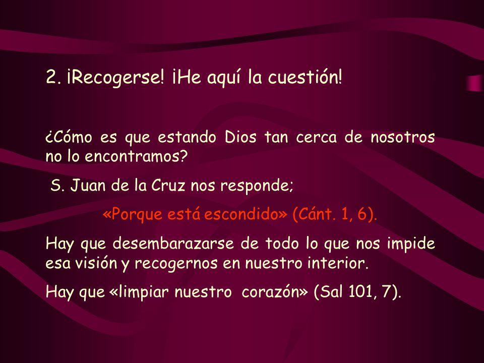 2. ¡Recogerse! ¡He aquí la cuestión! ¿Cómo es que estando Dios tan cerca de nosotros no lo encontramos? S. Juan de la Cruz nos responde; «Porque está