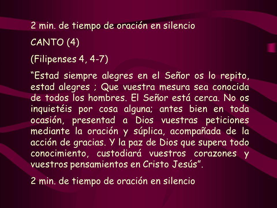 2 min. de tiempo de oración en silencio CANTO (4) (Filipenses 4, 4-7) Estad siempre alegres en el Señor os lo repito, estad alegres ; Que vuestra mesu