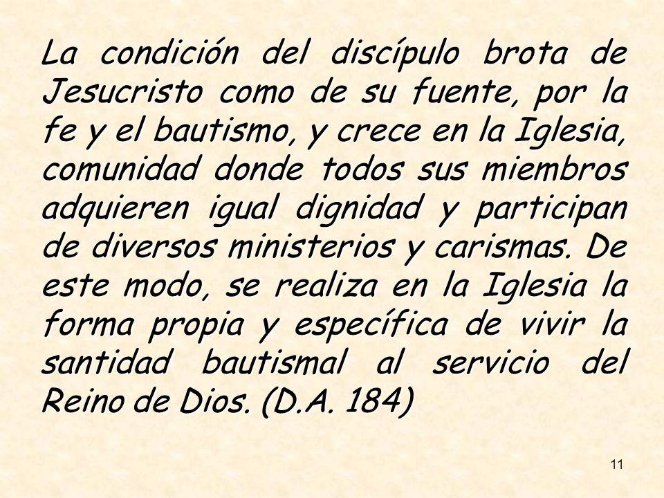 11 La condición del discípulo brota de Jesucristo como de su fuente, por la fe y el bautismo, y crece en la Iglesia, comunidad donde todos sus miembro