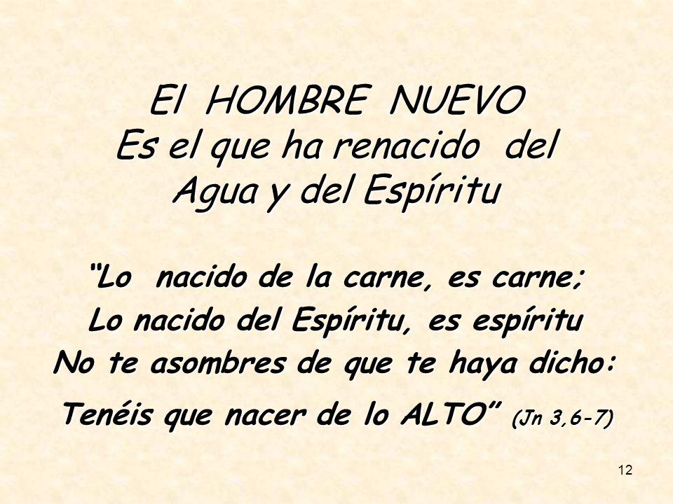 12 El HOMBRE NUEVO Es el que ha renacido del Agua y del Espíritu Lo nacido de la carne, es carne; Lo nacido del Espíritu, es espíritu No te asombres d