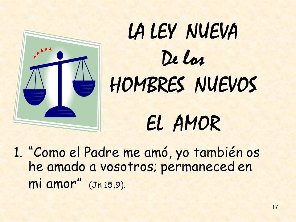 17 LA LEY NUEVA De los HOMBRES NUEVOS EL AMOR 1.Como el Padre me amó, yo también os he amado a vosotros; permaneced en mi amor (Jn 15,9).