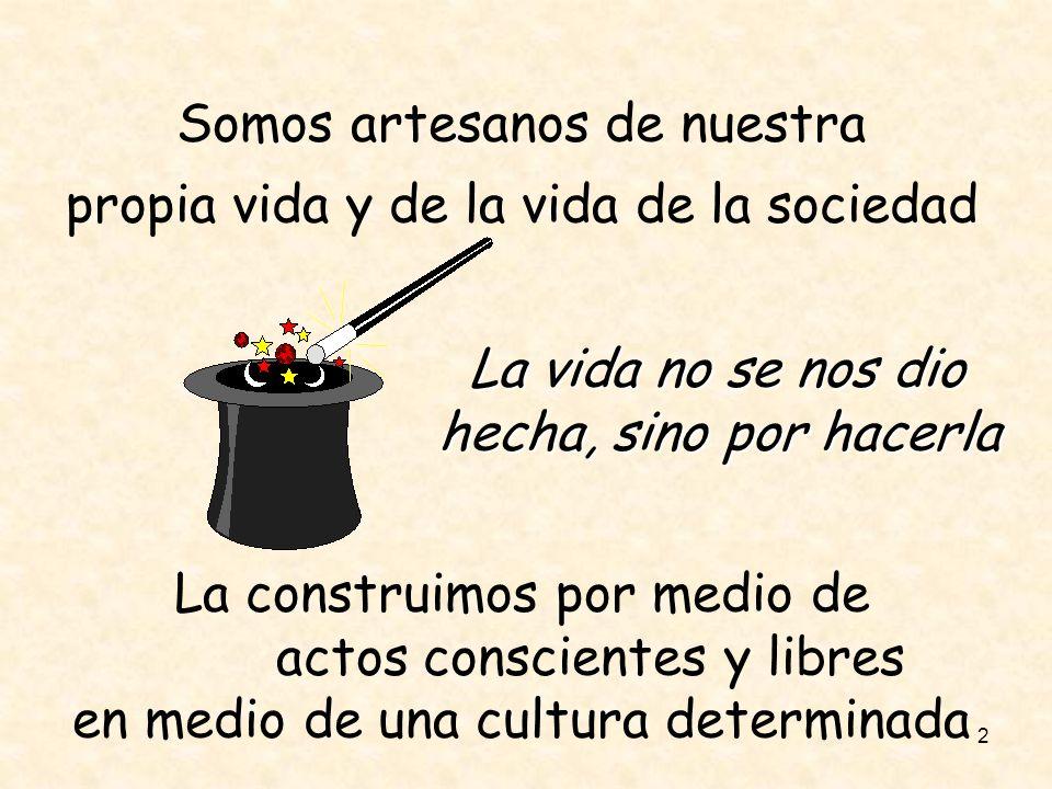 2 Somos artesanos de nuestra propia vida y de la vida de la sociedad La vida no se nos dio hecha, sino por hacerla La construimos por medio de actos c