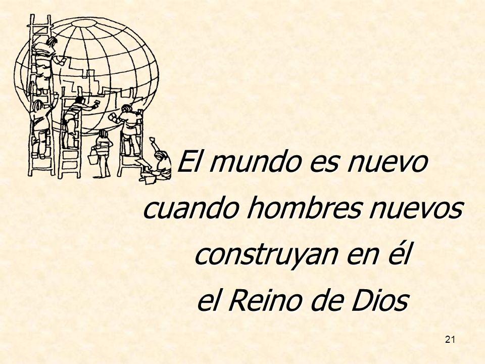 21 El mundo es nuevo cuando hombres nuevos construyan en él el Reino de Dios