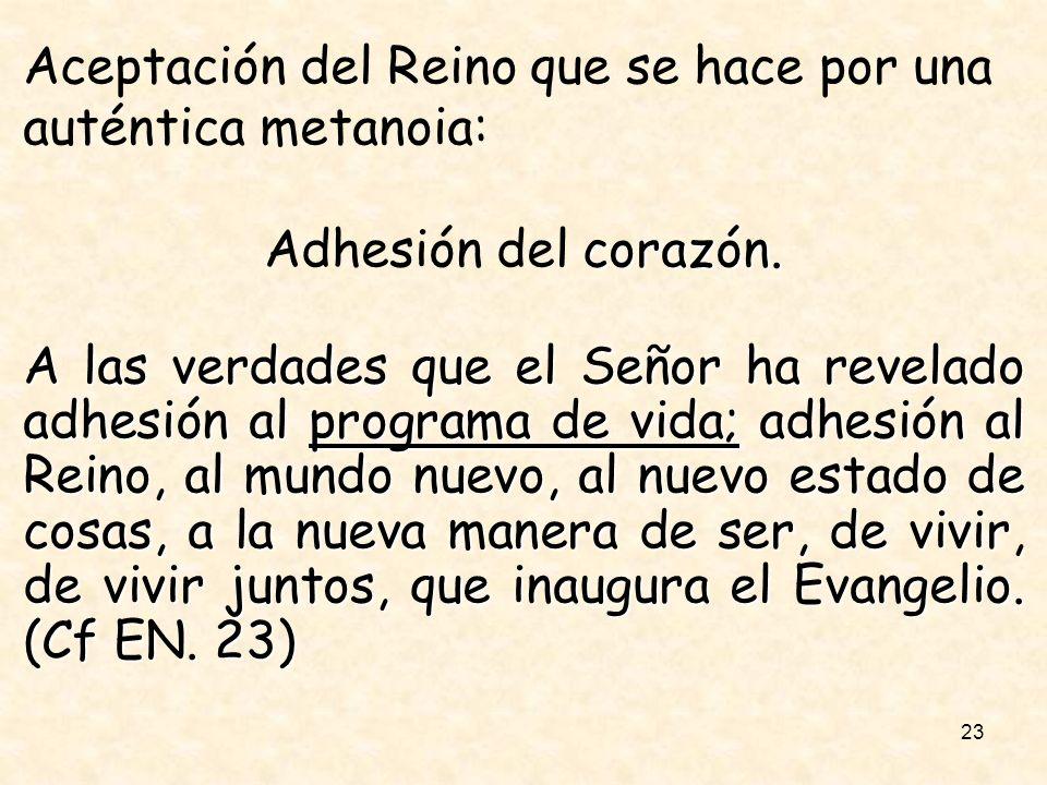 23 Aceptación del Reino que se hace por una auténtica metanoia: corazón. Adhesión del corazón. A las verdades que el Señor ha revelado adhesión al pro