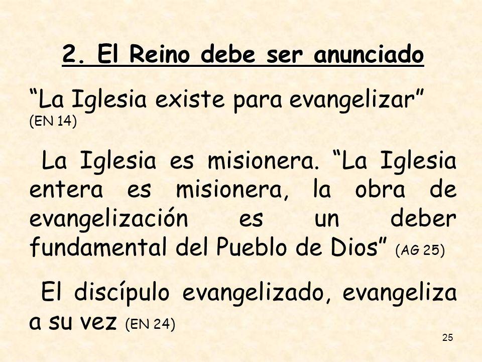 25 2. El Reino debe ser anunciado La Iglesia existe para evangelizar (EN 14) La Iglesia es misionera. La Iglesia entera es misionera, la obra de evang
