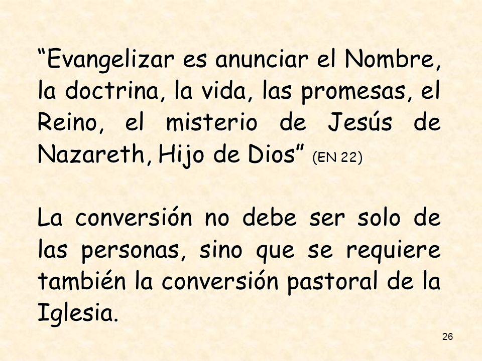 26 Evangelizar es anunciar el Nombre, la doctrina, la vida, las promesas, el Reino, el misterio de Jesús de Nazareth, Hijo de Dios (EN 22) La conversi