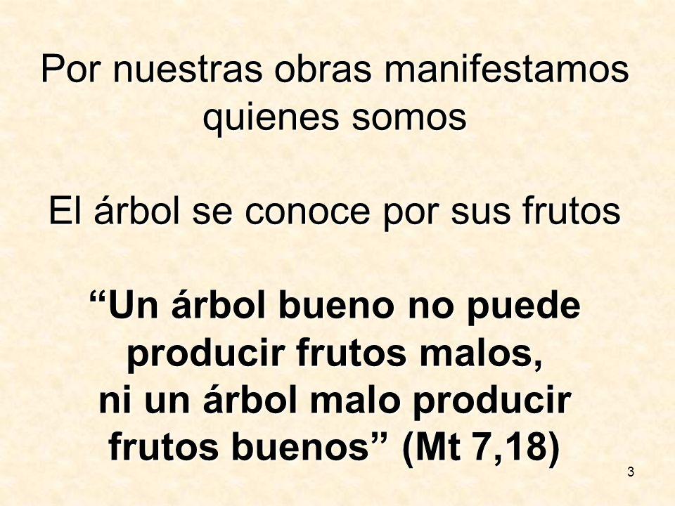3 Por nuestras obras manifestamos quienes somos El árbol se conoce por sus frutos Un árbol bueno no puede producir frutos malos, ni un árbol malo prod