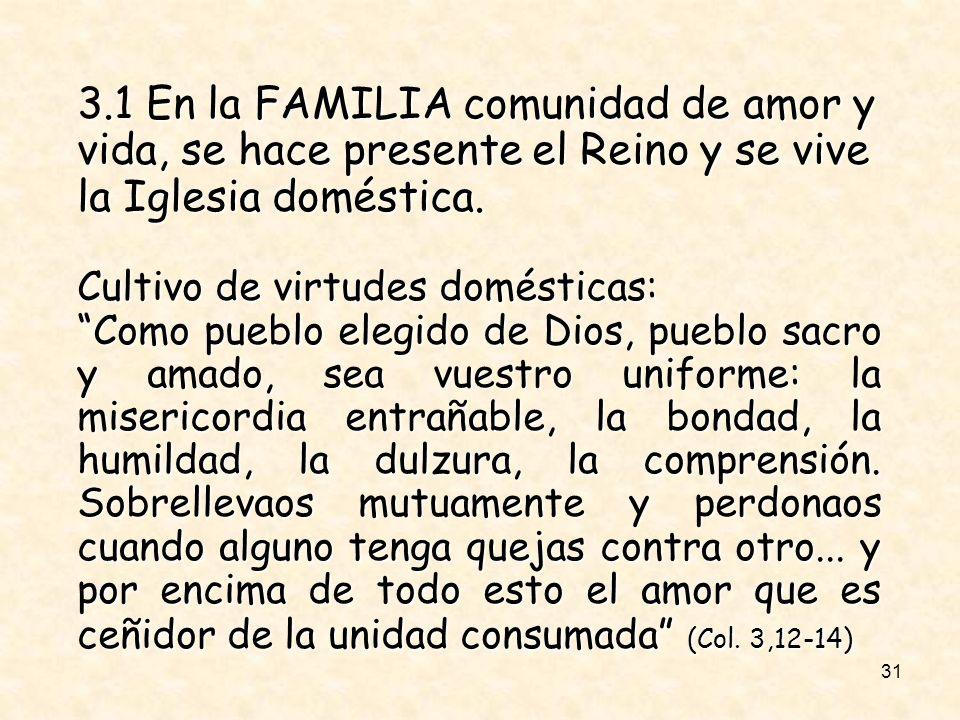 31 3.1 En la FAMILIA comunidad de amor y vida, se hace presente el Reino y se vive la Iglesia doméstica. Cultivo de virtudes domésticas: Como pueblo e