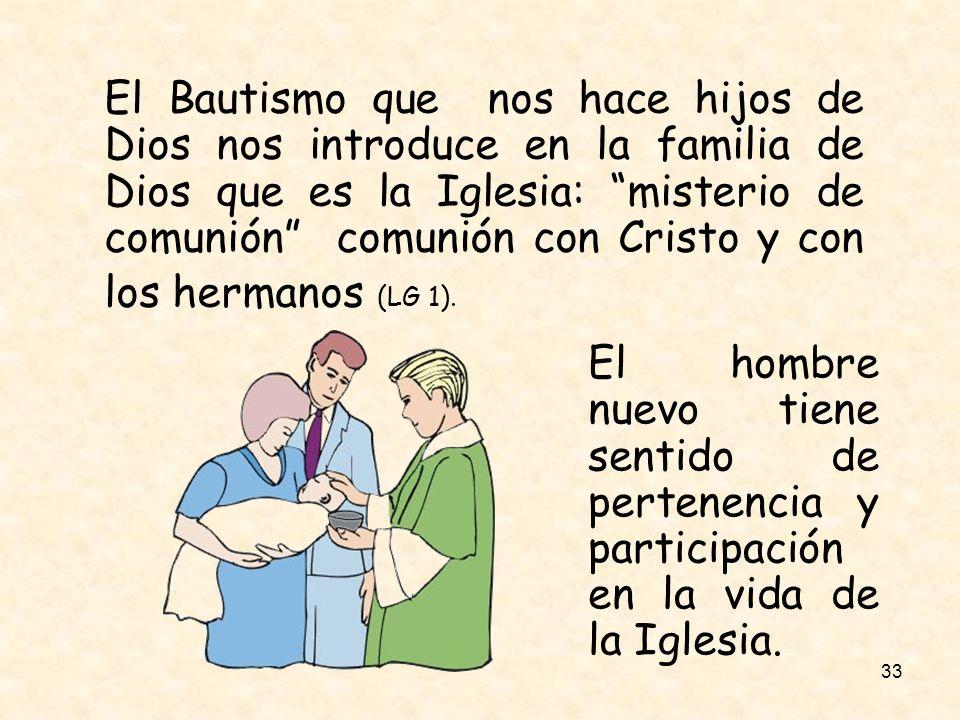 33 El Bautismo que nos hace hijos de Dios nos introduce en la familia de Dios que es la Iglesia: misterio de comunión comunión con Cristo y con los he