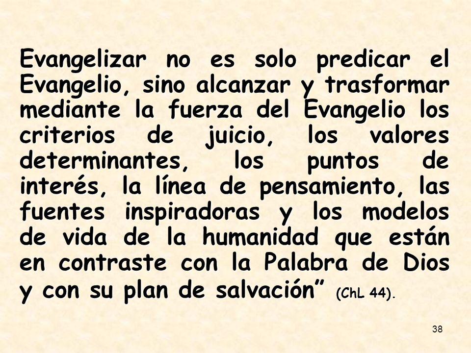 38 Evangelizar no es solo predicar el Evangelio, sino alcanzar y trasformar mediante la fuerza del Evangelio los criterios de juicio, los valores dete