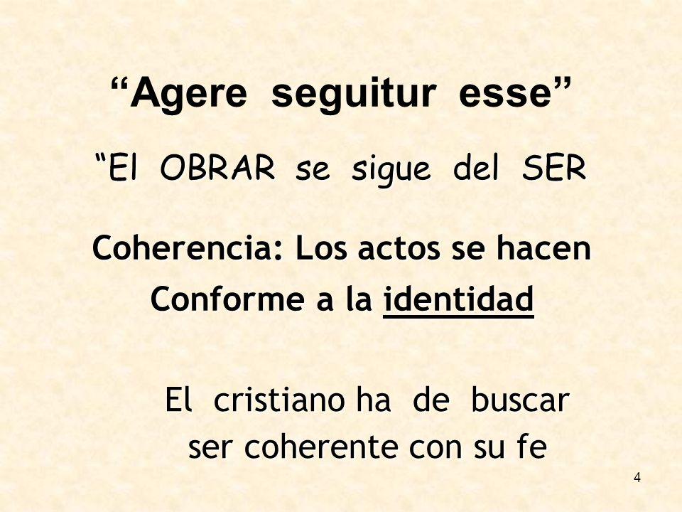 4 Agere seguitur esse El OBRAR se sigue del SER Coherencia: Los actos se hacen Conforme a la identidad El cristiano ha de buscar ser coherente con su