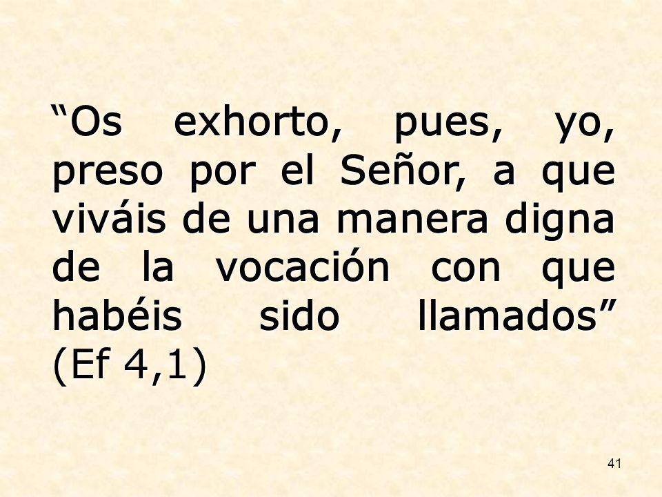 41 Os exhorto, pues, yo, preso por el Señor, a que viváis de una manera digna de la vocación con que habéis sido llamados (Ef 4,1)Os exhorto, pues, yo