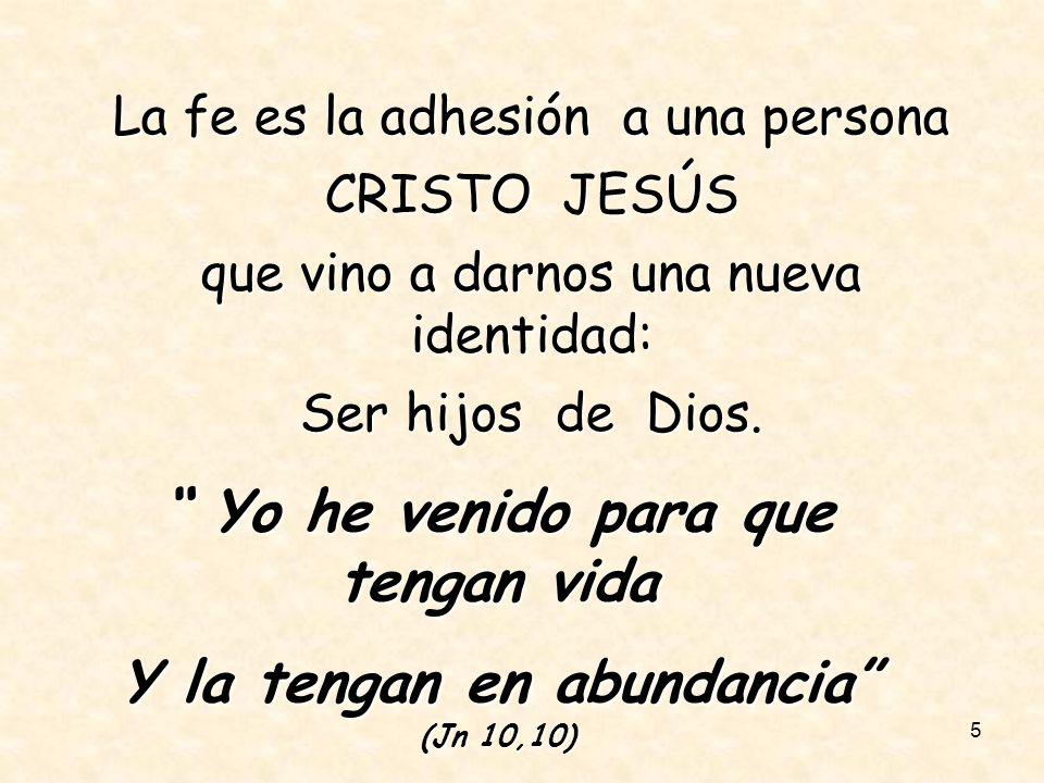 5 La fe es la adhesión a una persona CRISTO JESÚS que vino a darnos una nueva identidad: Ser hijos de Dios. Yo he venido para que tengan vida Yo he ve