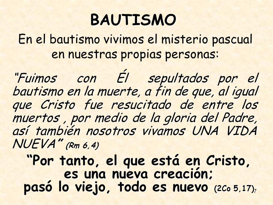 7 BAUTISMO En el bautismo vivimos el misterio pascual en nuestras propias personas: Fuimos con Él sepultados por el bautismo en la muerte, a fin de qu