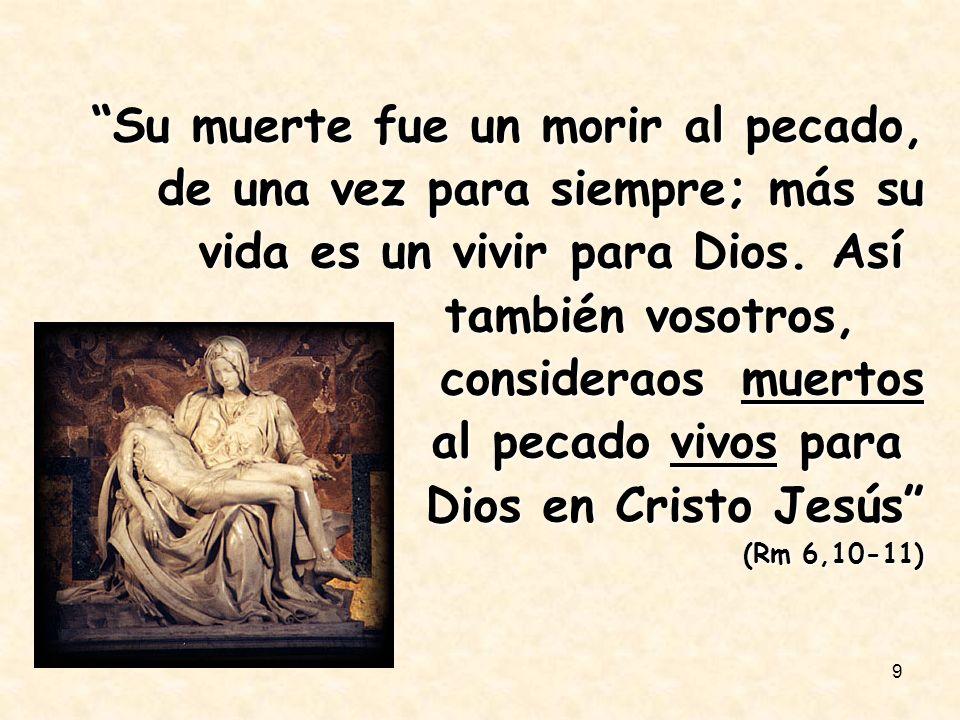 9 Su muerte fue un morir al pecado, de una vez para siempre; más su vida es un vivir para Dios. Así también vosotros, consideraos muertos al pecado vi