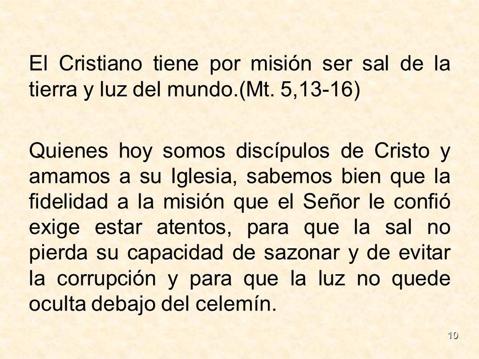 10 El Cristiano tiene por misión ser sal de la tierra y luz del mundo.(Mt. 5,13-16) Quienes hoy somos discípulos de Cristo y amamos a su Iglesia, sabe