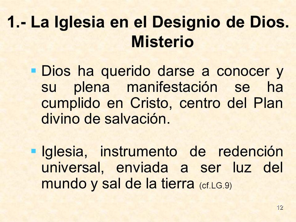 12 1.- La Iglesia en el Designio de Dios. Misterio Dios ha querido darse a conocer y su plena manifestación se ha cumplido en Cristo, centro del Plan