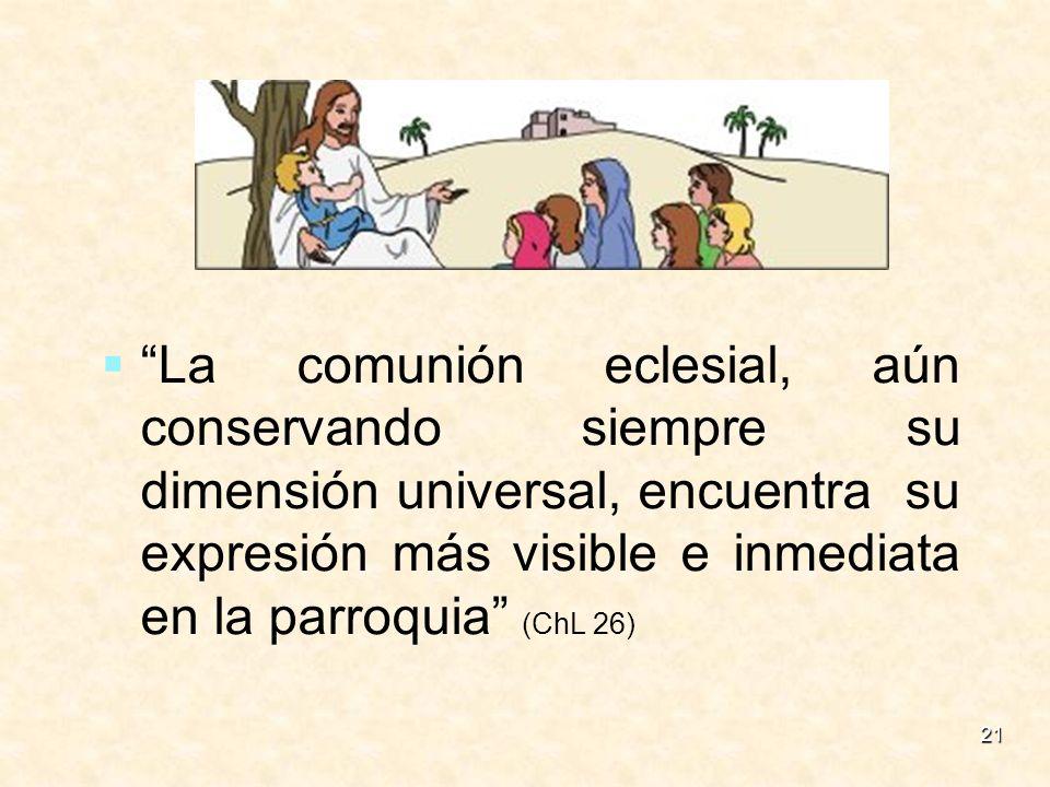 21 La comunión eclesial, aún conservando siempre su dimensión universal, encuentra su expresión más visible e inmediata en la parroquia (ChL 26)