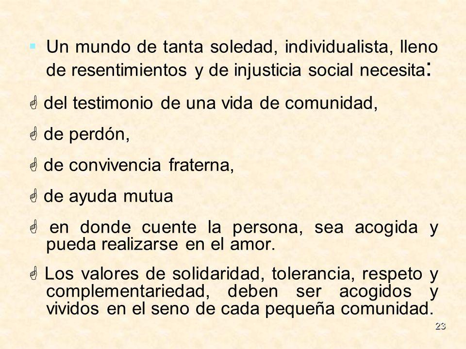 23 Un mundo de tanta soledad, individualista, lleno de resentimientos y de injusticia social necesita : del testimonio de una vida de comunidad, de pe