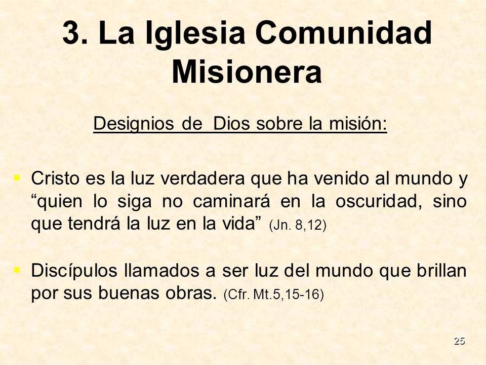 25 3. La Iglesia Comunidad Misionera Designios de Dios sobre la misión: Cristo es la luz verdadera que ha venido al mundo y quien lo siga no caminará