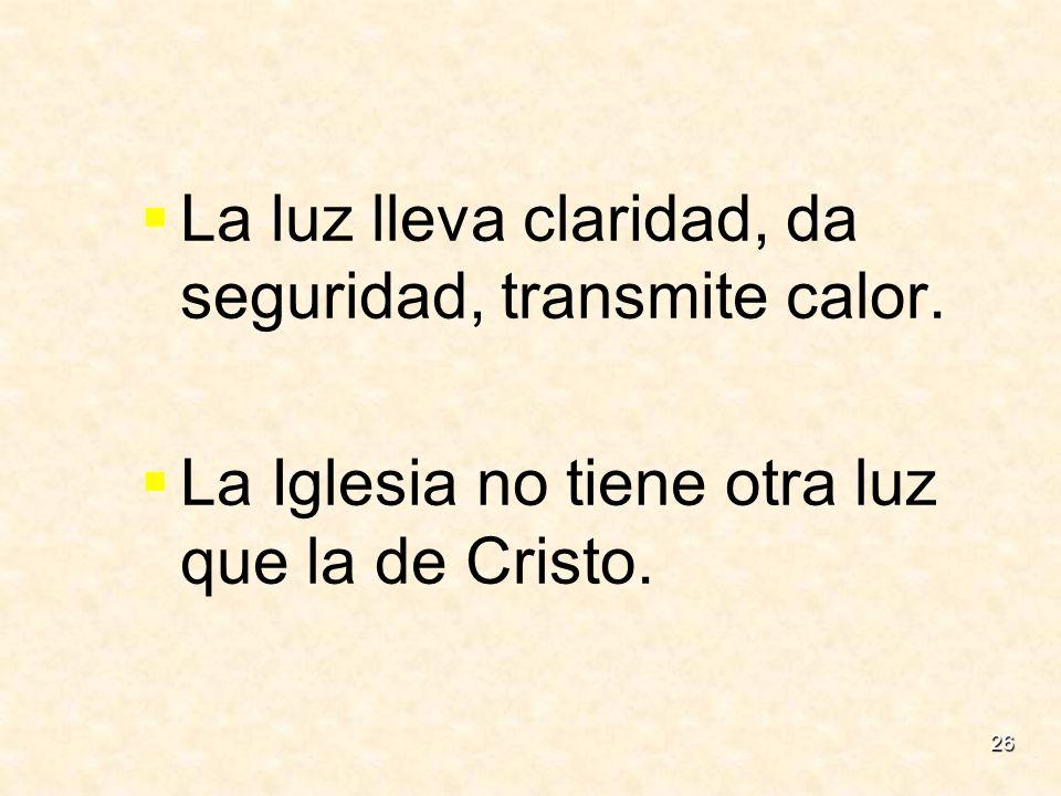 26 La luz lleva claridad, da seguridad, transmite calor. La Iglesia no tiene otra luz que la de Cristo.