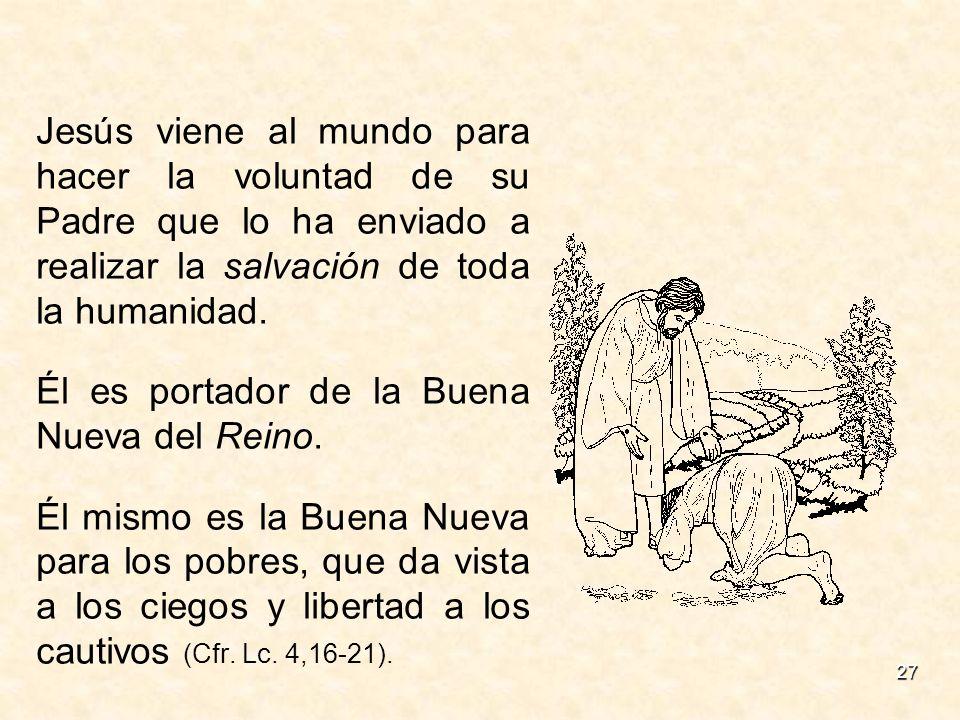 27 Jesús viene al mundo para hacer la voluntad de su Padre que lo ha enviado a realizar la salvación de toda la humanidad. Él es portador de la Buena