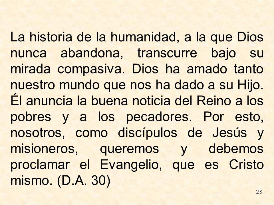28 La historia de la humanidad, a la que Dios nunca abandona, transcurre bajo su mirada compasiva. Dios ha amado tanto nuestro mundo que nos ha dado a