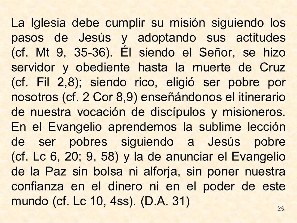 29 La Iglesia debe cumplir su misión siguiendo los pasos de Jesús y adoptando sus actitudes (cf. Mt 9, 35-36). Él siendo el Señor, se hizo servidor y