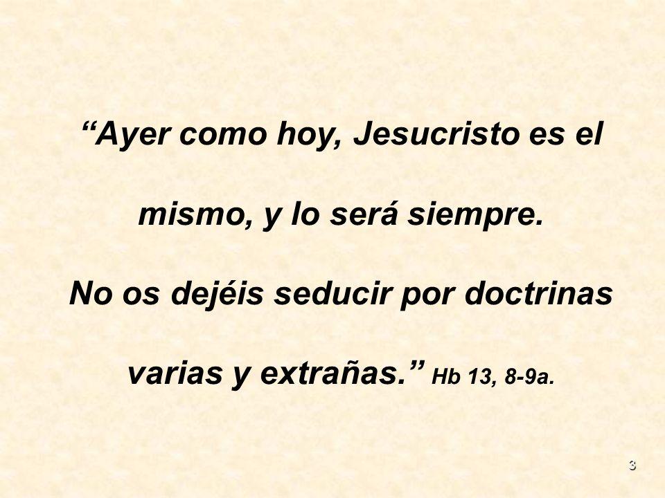 3 Ayer como hoy, Jesucristo es el mismo, y lo será siempre. No os dejéis seducir por doctrinas varias y extrañas. Hb 13, 8-9a.