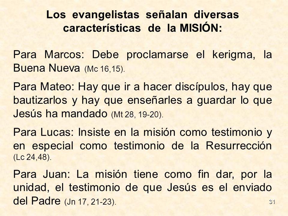 31 Los evangelistas señalan diversas características de la MISIÓN: Para Marcos: Debe proclamarse el kerigma, la Buena Nueva (Mc 16,15). Para Mateo: Ha