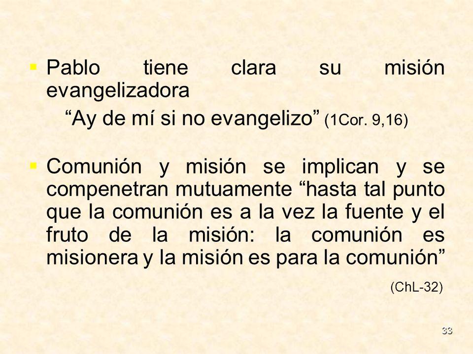 33 Pablo tiene clara su misión evangelizadora Ay de mí si no evangelizo (1Cor. 9,16) Comunión y misión se implican y se compenetran mutuamente hasta t