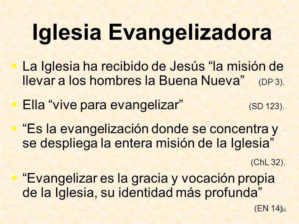 34 Iglesia Evangelizadora La Iglesia ha recibido de Jesús la misión de llevar a los hombres la Buena Nueva (DP 3). Ella vive para evangelizar (SD 123)